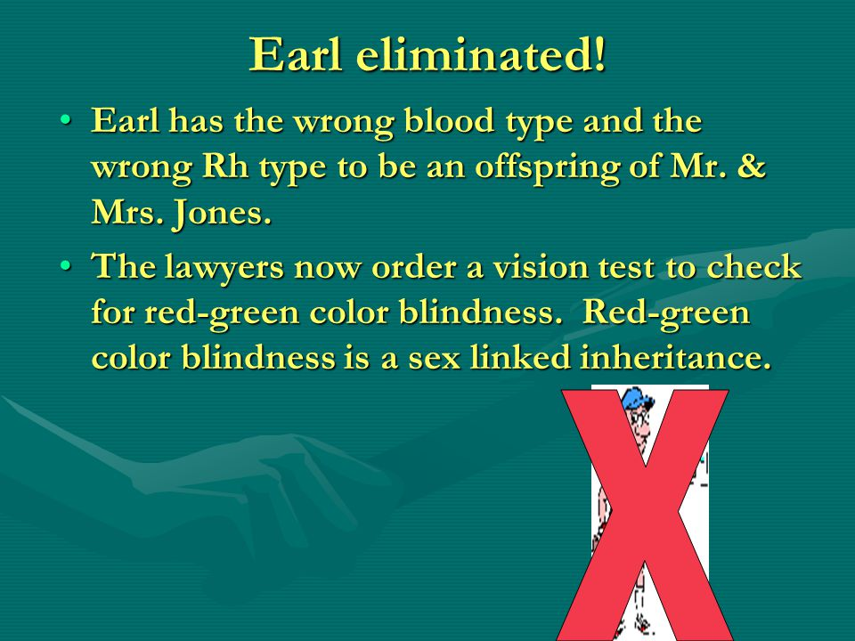 Earl eliminated! Earl has the wrong blood type and the wrong Rh type to be an offspring of Mr. & Mrs. Jones.Earl has the wrong blood type and the wron