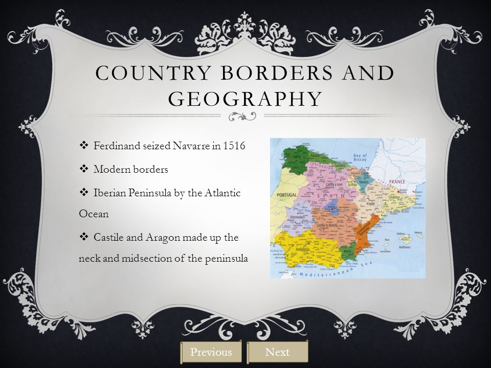 COUNTRY BORDERS AND GEOGRAPHY  Ferdinand seized Navarre in 1516  Modern borders  Iberian Peninsula by the Atlantic Ocean  Castile and Aragon made