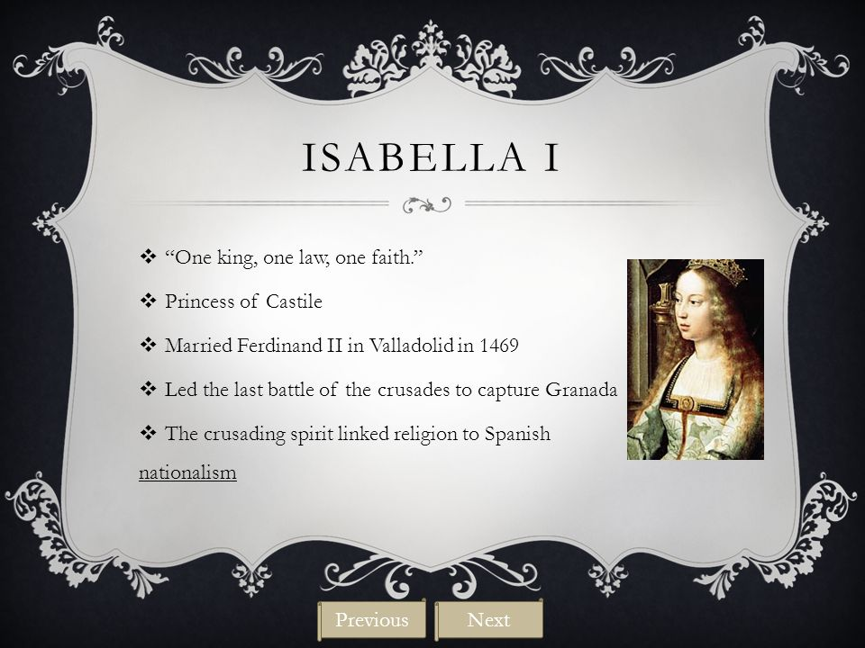 """ISABELLA I  """"One king, one law, one faith.""""  Princess of Castile  Married Ferdinand II in Valladolid in 1469  Led the last battle of the crusades"""