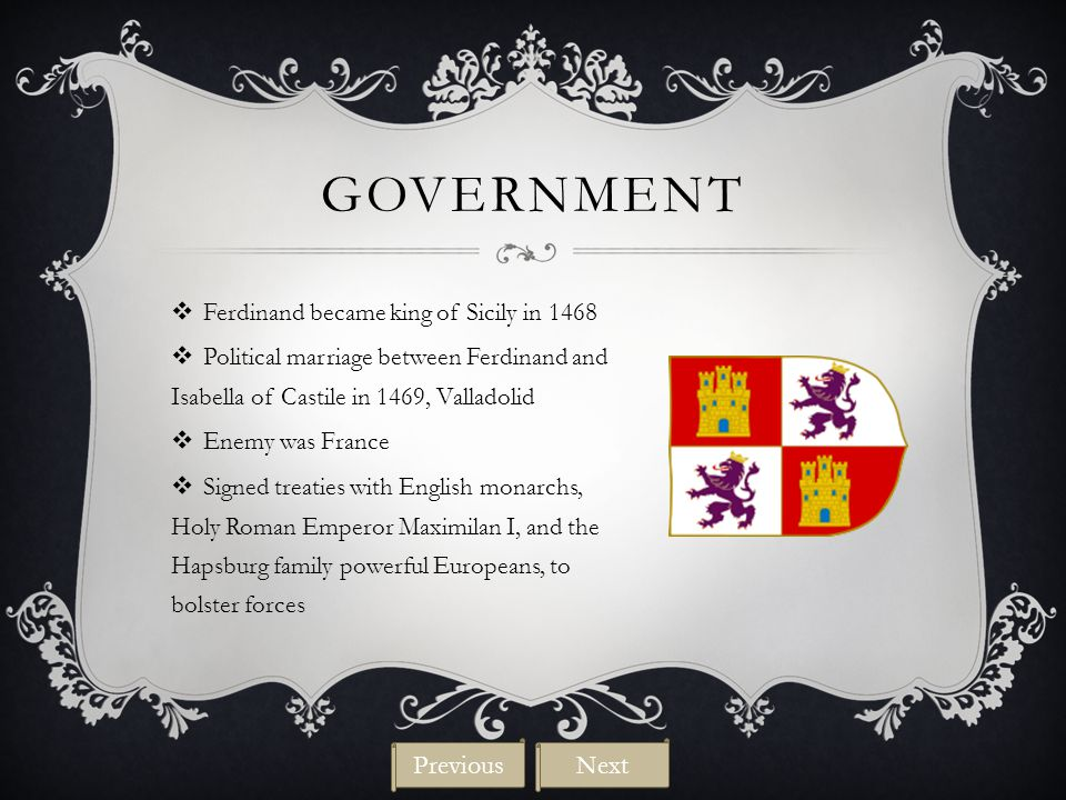 GOVERNMENT  Ferdinand became king of Sicily in 1468  Political marriage between Ferdinand and Isabella of Castile in 1469, Valladolid  Enemy was France  Signed treaties with English monarchs, Holy Roman Emperor Maximilan I, and the Hapsburg family powerful Europeans, to bolster forces NextPrevious