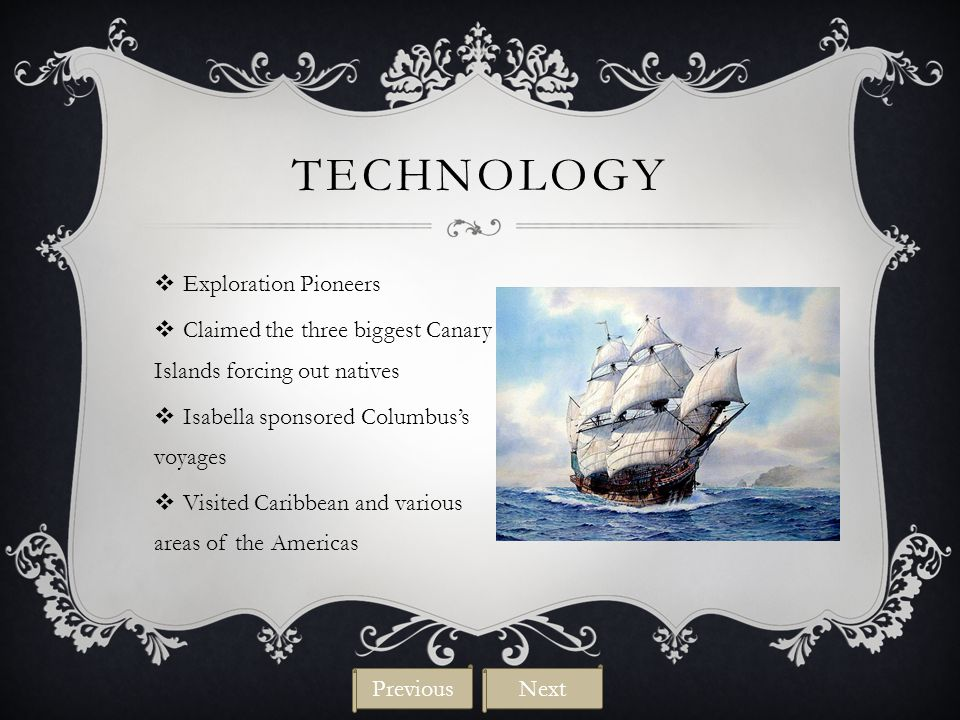 TECHNOLOGY  Exploration Pioneers  Claimed the three biggest Canary Islands forcing out natives  Isabella sponsored Columbus's voyages  Visited Caribbean and various areas of the Americas NextPrevious