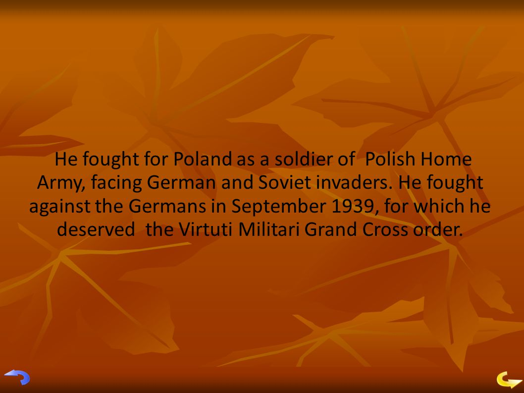 He fought for Poland as a soldier of Polish Home Army, facing German and Soviet invaders.