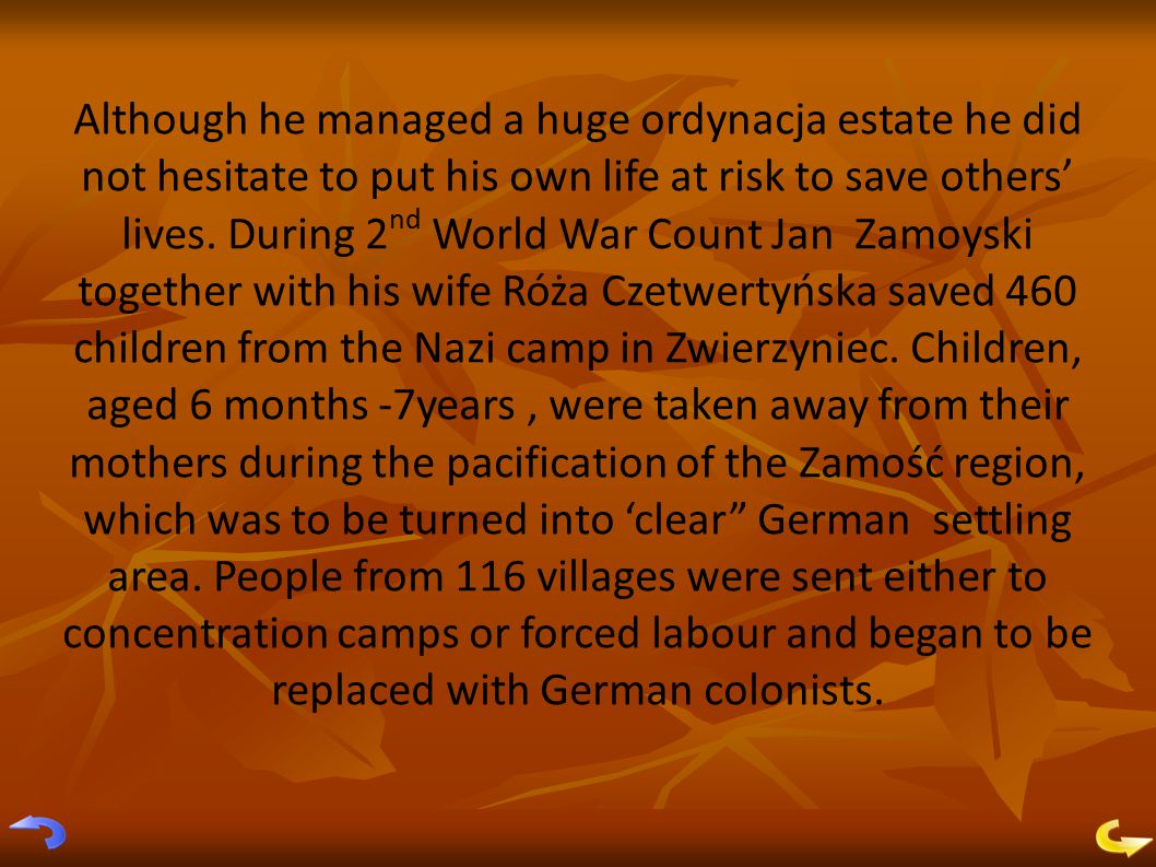Although he managed a huge ordynacja estate he did not hesitate to put his own life at risk to save others' lives.