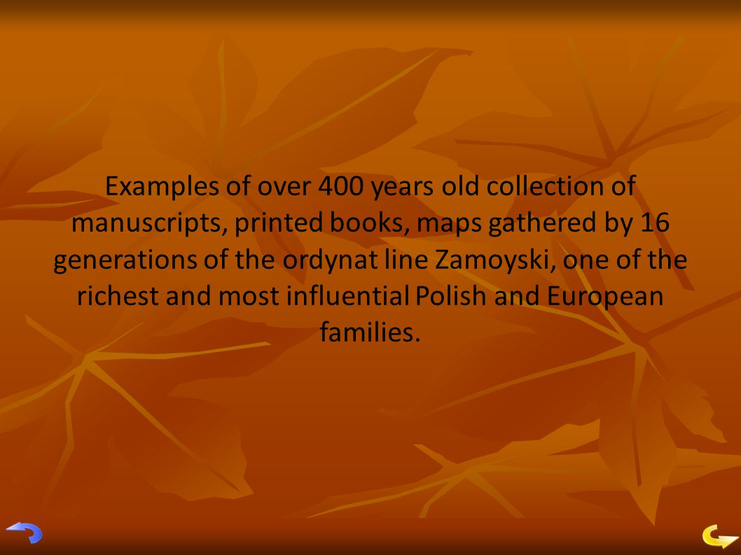 Examples of over 400 years old collection of manuscripts, printed books, maps gathered by 16 generations of the ordynat line Zamoyski, one of the richest and most influential Polish and European families.