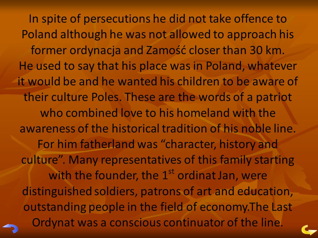 In spite of persecutions he did not take offence to Poland although he was not allowed to approach his former ordynacja and Zamość closer than 30 km.