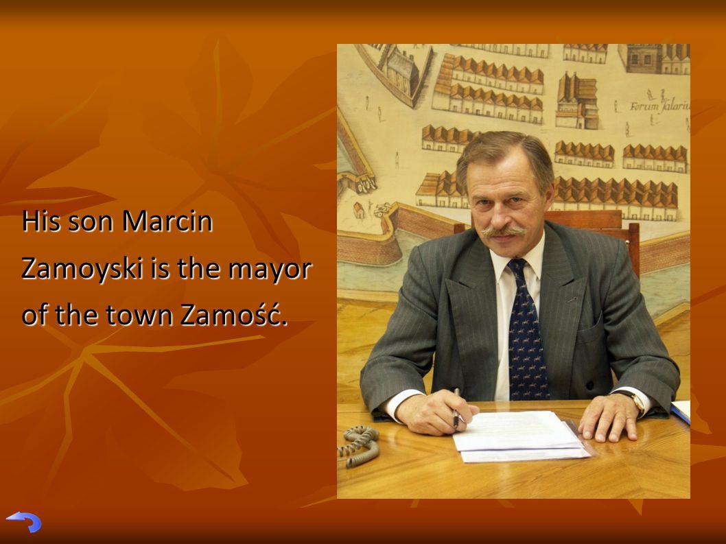His son Marcin Zamoyski is the mayor of the town Zamość.