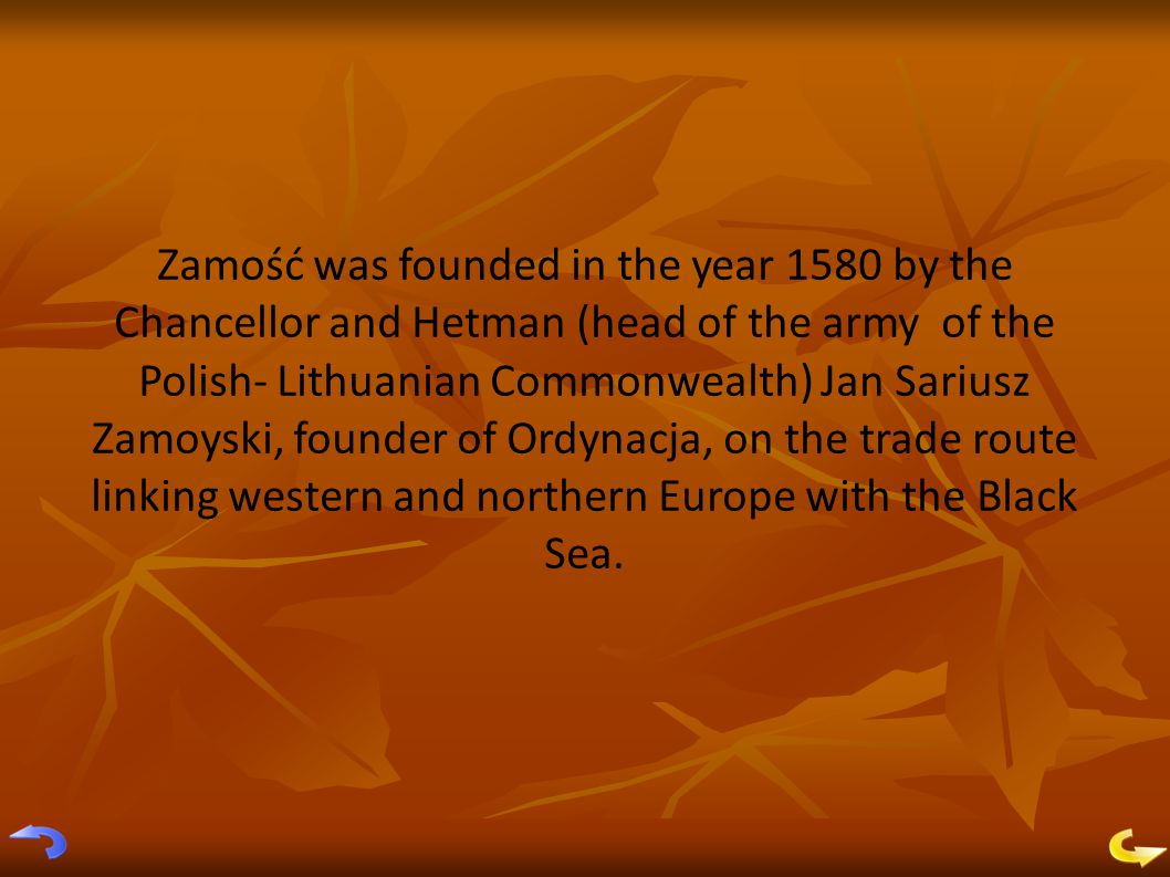 Zamość was founded in the year 1580 by the Chancellor and Hetman (head of the army of the Polish- Lithuanian Commonwealth) Jan Sariusz Zamoyski, founder of Ordynacja, on the trade route linking western and northern Europe with the Black Sea.