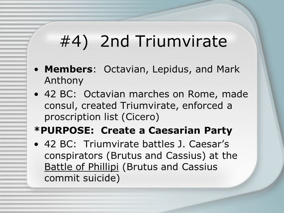 #4) 2nd Triumvirate Members: Octavian, Lepidus, and Mark Anthony 42 BC: Octavian marches on Rome, made consul, created Triumvirate, enforced a proscription list (Cicero) *PURPOSE: Create a Caesarian Party 42 BC: Triumvirate battles J.