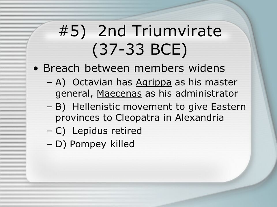 #5) 2nd Triumvirate (37-33 BCE) Breach between members widens –A) Octavian has Agrippa as his master general, Maecenas as his administrator –B) Hellenistic movement to give Eastern provinces to Cleopatra in Alexandria –C) Lepidus retired –D) Pompey killed