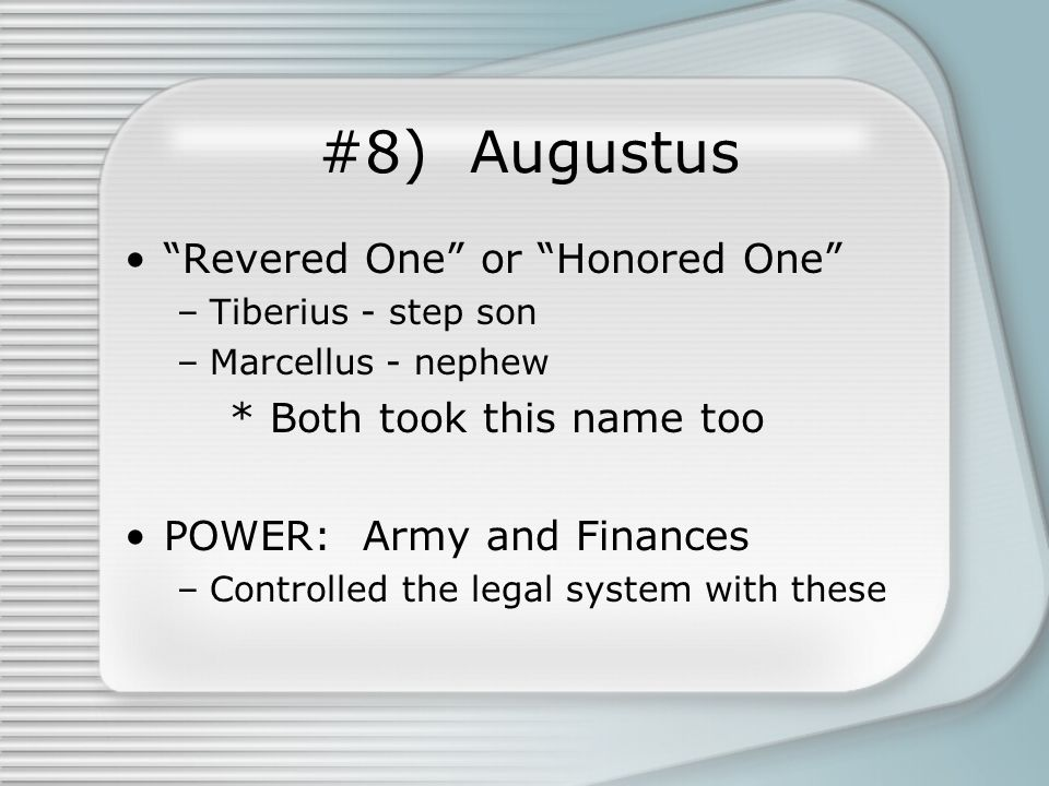 #8) Augustus Revered One or Honored One –Tiberius - step son –Marcellus - nephew * Both took this name too POWER: Army and Finances –Controlled the legal system with these