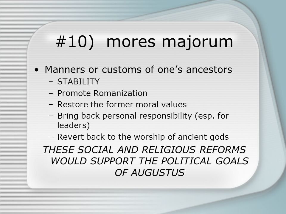 #10) mores majorum Manners or customs of one's ancestors –STABILITY –Promote Romanization –Restore the former moral values –Bring back personal responsibility (esp.