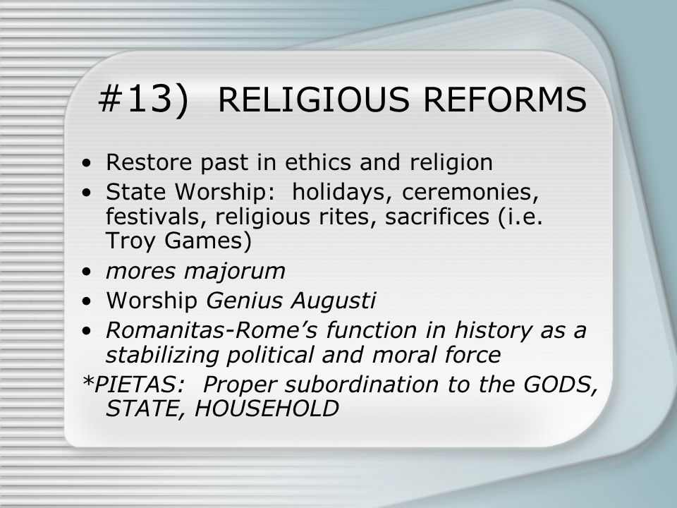 #13) RELIGIOUS REFORMS Restore past in ethics and religion State Worship: holidays, ceremonies, festivals, religious rites, sacrifices (i.e.