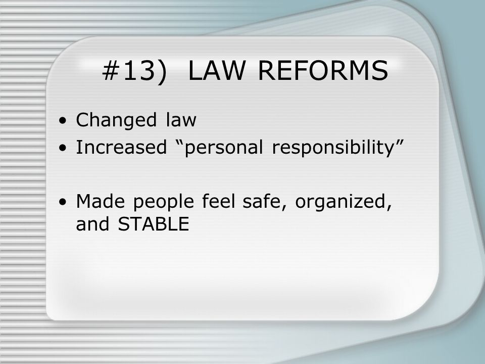 #13) LAW REFORMS Changed law Increased personal responsibility Made people feel safe, organized, and STABLE