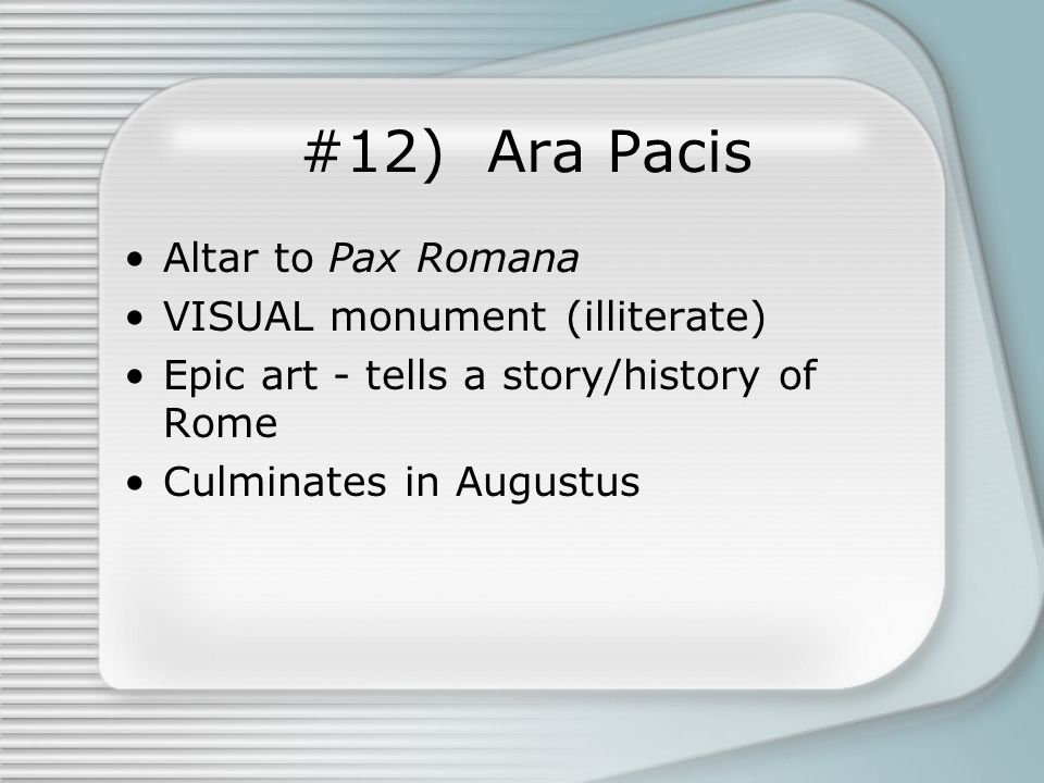 #12) Ara Pacis Altar to Pax Romana VISUAL monument (illiterate) Epic art - tells a story/history of Rome Culminates in Augustus