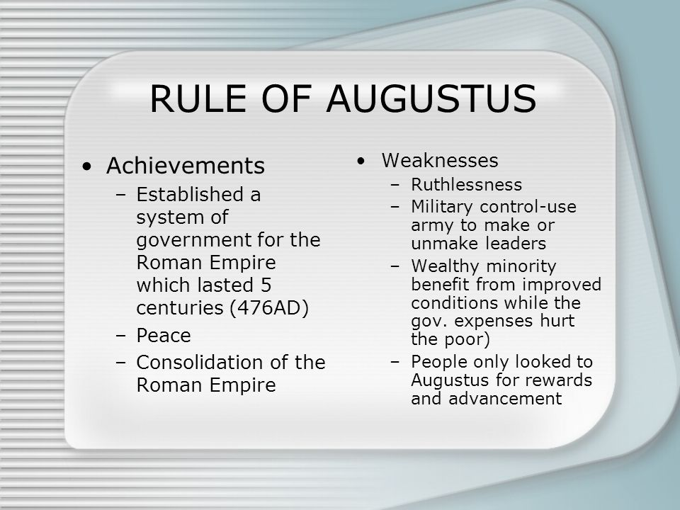 RULE OF AUGUSTUS Achievements –Established a system of government for the Roman Empire which lasted 5 centuries (476AD) –Peace –Consolidation of the Roman Empire Weaknesses –Ruthlessness –Military control-use army to make or unmake leaders –Wealthy minority benefit from improved conditions while the gov.