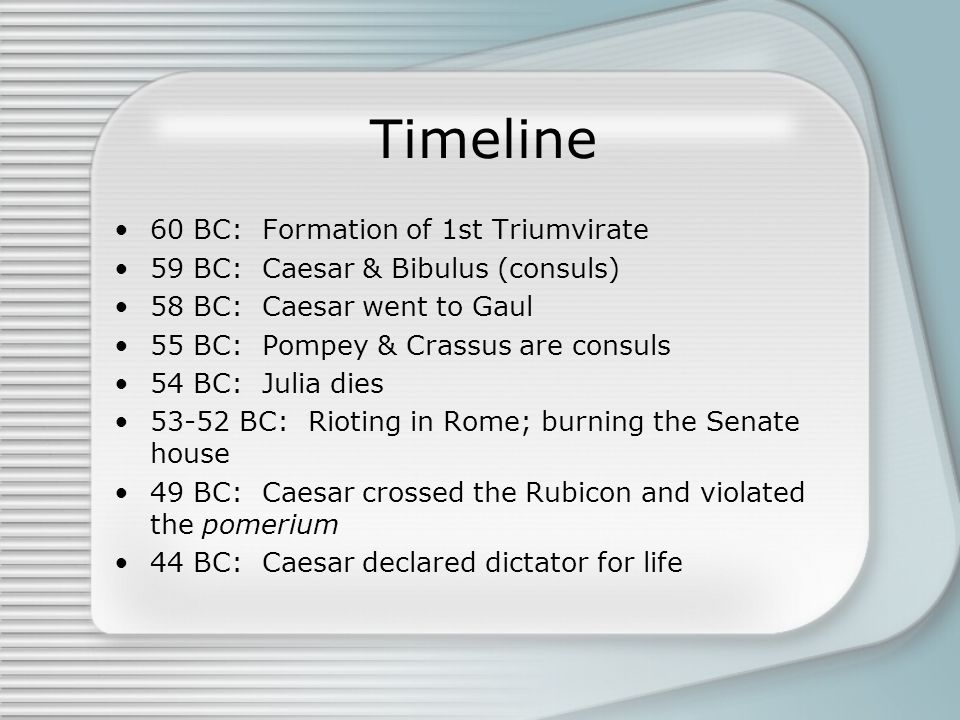 Timeline 60 BC: Formation of 1st Triumvirate 59 BC: Caesar & Bibulus (consuls) 58 BC: Caesar went to Gaul 55 BC: Pompey & Crassus are consuls 54 BC: Julia dies 53-52 BC: Rioting in Rome; burning the Senate house 49 BC: Caesar crossed the Rubicon and violated the pomerium 44 BC: Caesar declared dictator for life