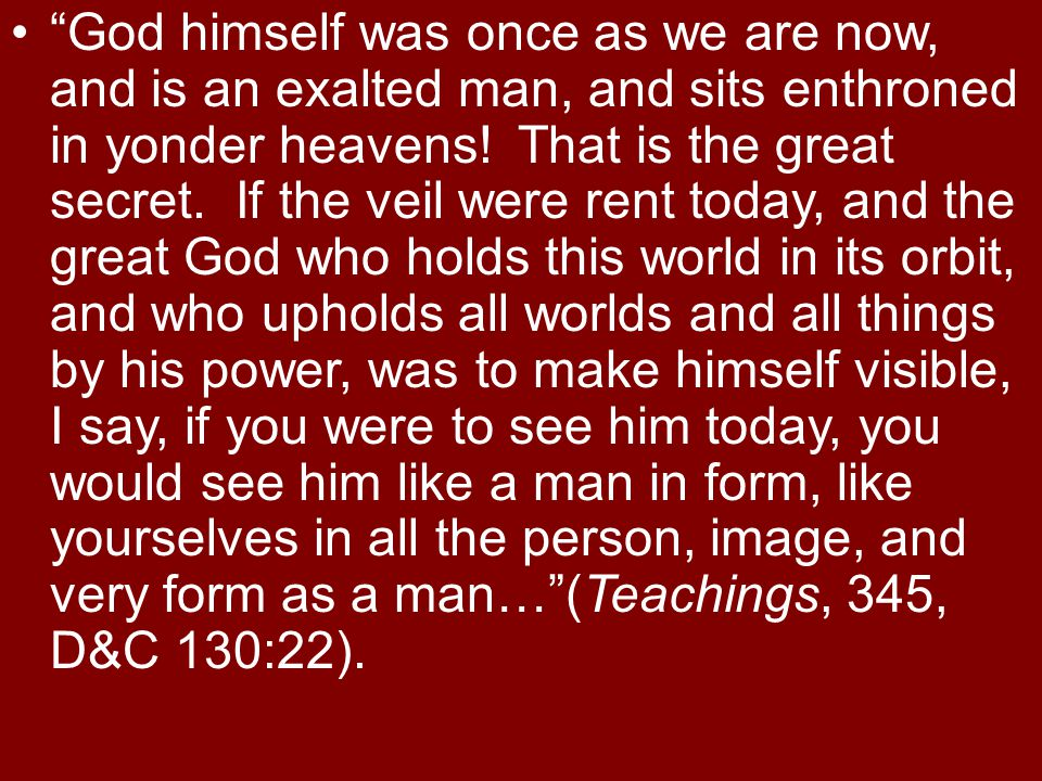 God himself was once as we are now, and is an exalted man, and sits enthroned in yonder heavens.