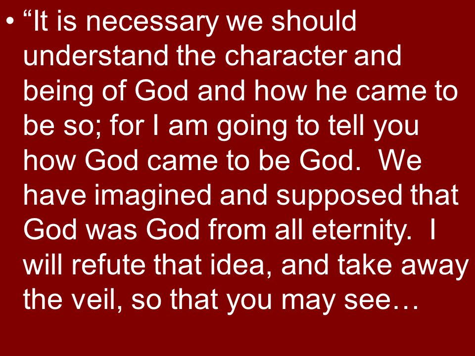 It is necessary we should understand the character and being of God and how he came to be so; for I am going to tell you how God came to be God.