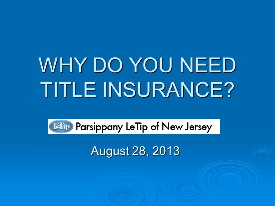 WHY DO YOU NEED TITLE INSURANCE August 28, 2013
