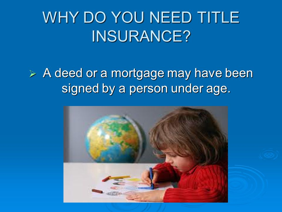WHY DO YOU NEED TITLE INSURANCE  A deed or a mortgage may have been signed by a person under age.