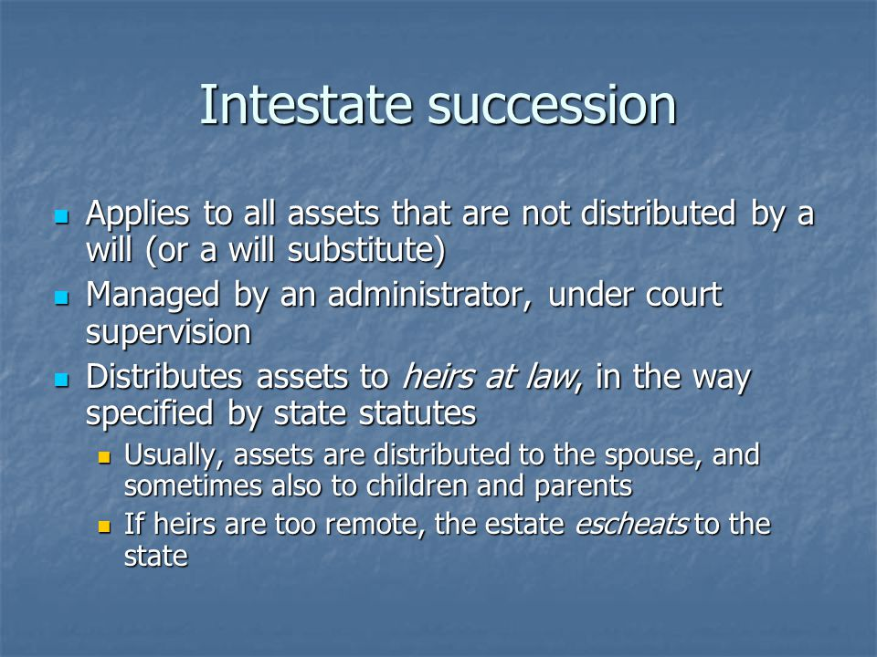 Intestate succession Applies to all assets that are not distributed by a will (or a will substitute) Applies to all assets that are not distributed by a will (or a will substitute) Managed by an administrator, under court supervision Managed by an administrator, under court supervision Distributes assets to heirs at law, in the way specified by state statutes Distributes assets to heirs at law, in the way specified by state statutes Usually, assets are distributed to the spouse, and sometimes also to children and parents Usually, assets are distributed to the spouse, and sometimes also to children and parents If heirs are too remote, the estate escheats to the state If heirs are too remote, the estate escheats to the state