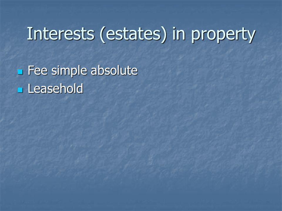 Interests (estates) in property Fee simple absolute Fee simple absolute Leasehold Leasehold