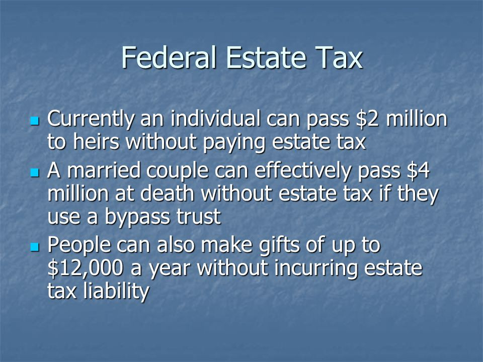 Federal Estate Tax Currently an individual can pass $2 million to heirs without paying estate tax Currently an individual can pass $2 million to heirs without paying estate tax A married couple can effectively pass $4 million at death without estate tax if they use a bypass trust A married couple can effectively pass $4 million at death without estate tax if they use a bypass trust People can also make gifts of up to $12,000 a year without incurring estate tax liability People can also make gifts of up to $12,000 a year without incurring estate tax liability