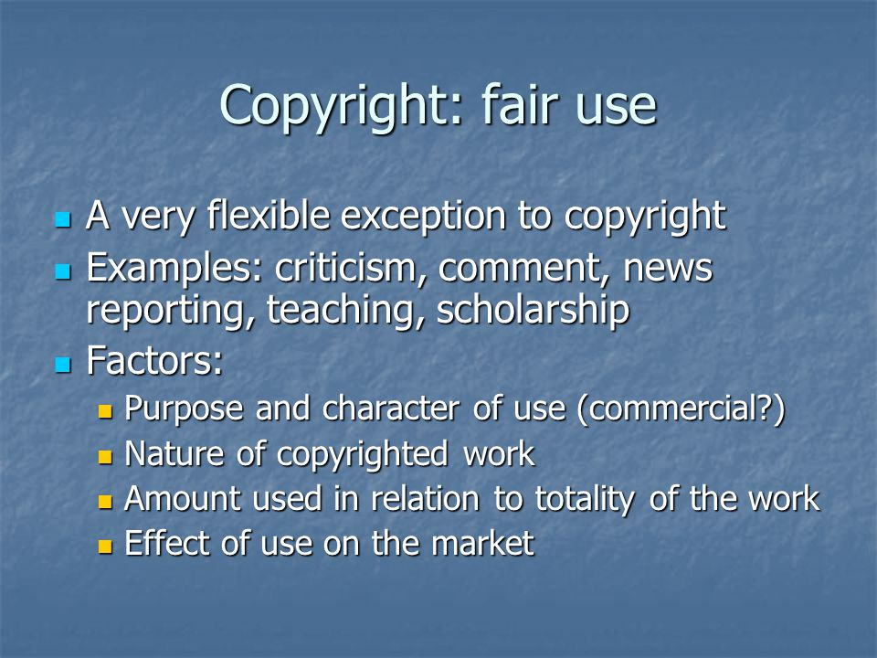 Copyright: fair use A very flexible exception to copyright A very flexible exception to copyright Examples: criticism, comment, news reporting, teaching, scholarship Examples: criticism, comment, news reporting, teaching, scholarship Factors: Factors: Purpose and character of use (commercial ) Purpose and character of use (commercial ) Nature of copyrighted work Nature of copyrighted work Amount used in relation to totality of the work Amount used in relation to totality of the work Effect of use on the market Effect of use on the market