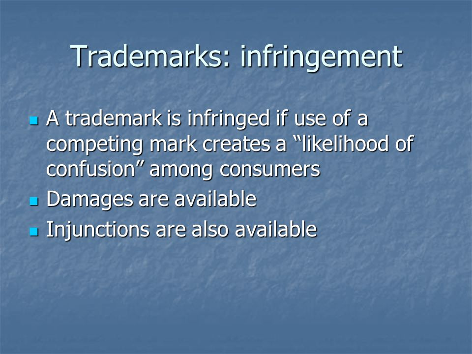 Trademarks: infringement A trademark is infringed if use of a competing mark creates a likelihood of confusion among consumers A trademark is infringed if use of a competing mark creates a likelihood of confusion among consumers Damages are available Damages are available Injunctions are also available Injunctions are also available