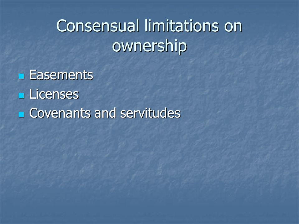 Consensual limitations on ownership Easements Easements Licenses Licenses Covenants and servitudes Covenants and servitudes