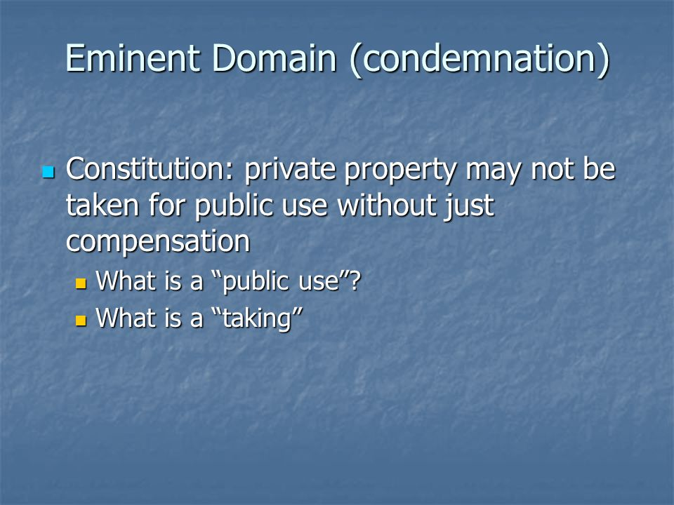 Eminent Domain (condemnation) Constitution: private property may not be taken for public use without just compensation Constitution: private property may not be taken for public use without just compensation What is a public use .