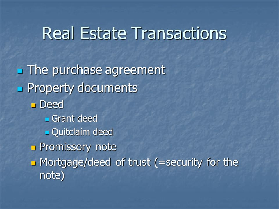 Real Estate Transactions The purchase agreement The purchase agreement Property documents Property documents Deed Deed Grant deed Grant deed Quitclaim deed Quitclaim deed Promissory note Promissory note Mortgage/deed of trust (=security for the note) Mortgage/deed of trust (=security for the note)