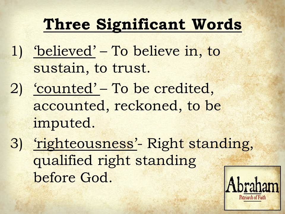 Three Significant Words 1)'believed' – To believe in, to sustain, to trust. 2)'counted' – To be credited, accounted, reckoned, to be imputed. 3)'right
