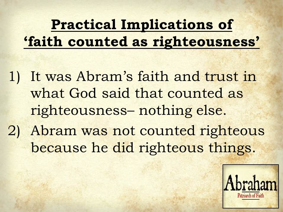 Practical Implications of 'faith counted as righteousness' 1)It was Abram's faith and trust in what God said that counted as righteousness– nothing el