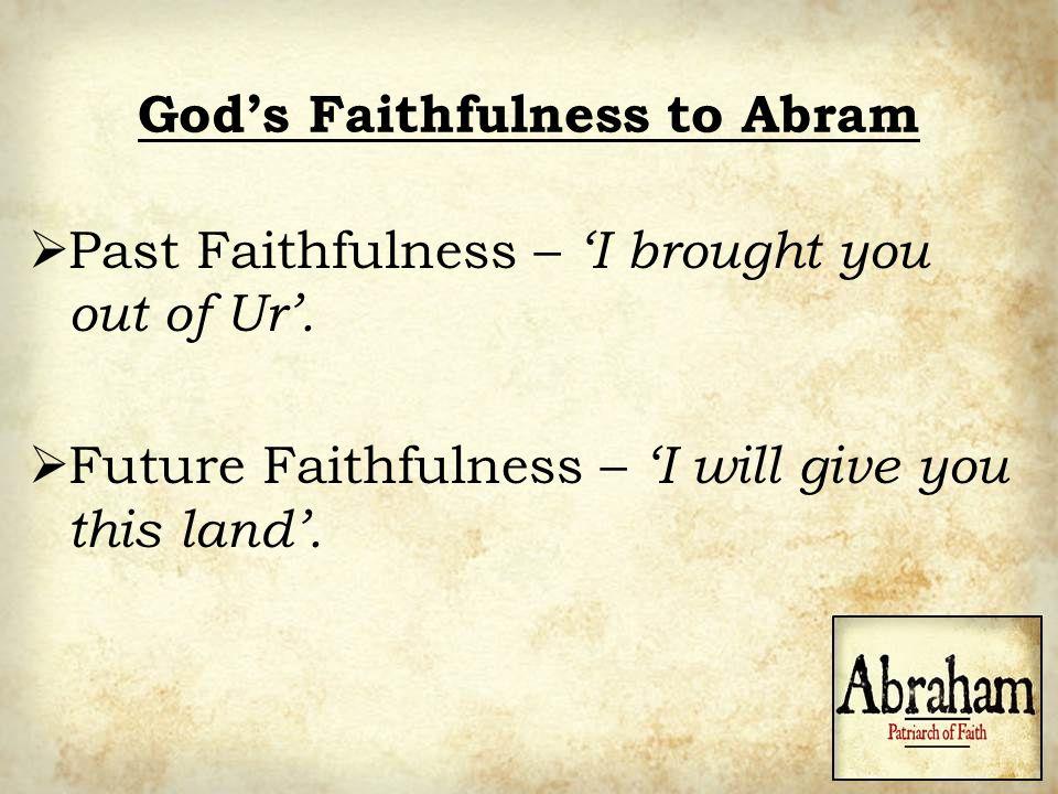 God's Faithfulness to Abram  Past Faithfulness – 'I brought you out of Ur'.