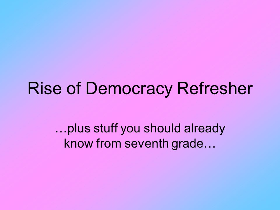 Rise of Democracy Refresher …plus stuff you should already know from seventh grade…