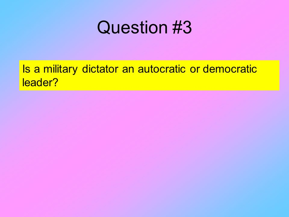 Question #3 Is a military dictator an autocratic or democratic leader