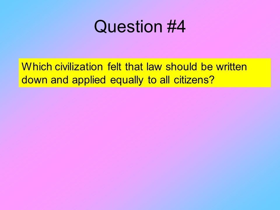 Question #4 Which civilization felt that law should be written down and applied equally to all citizens