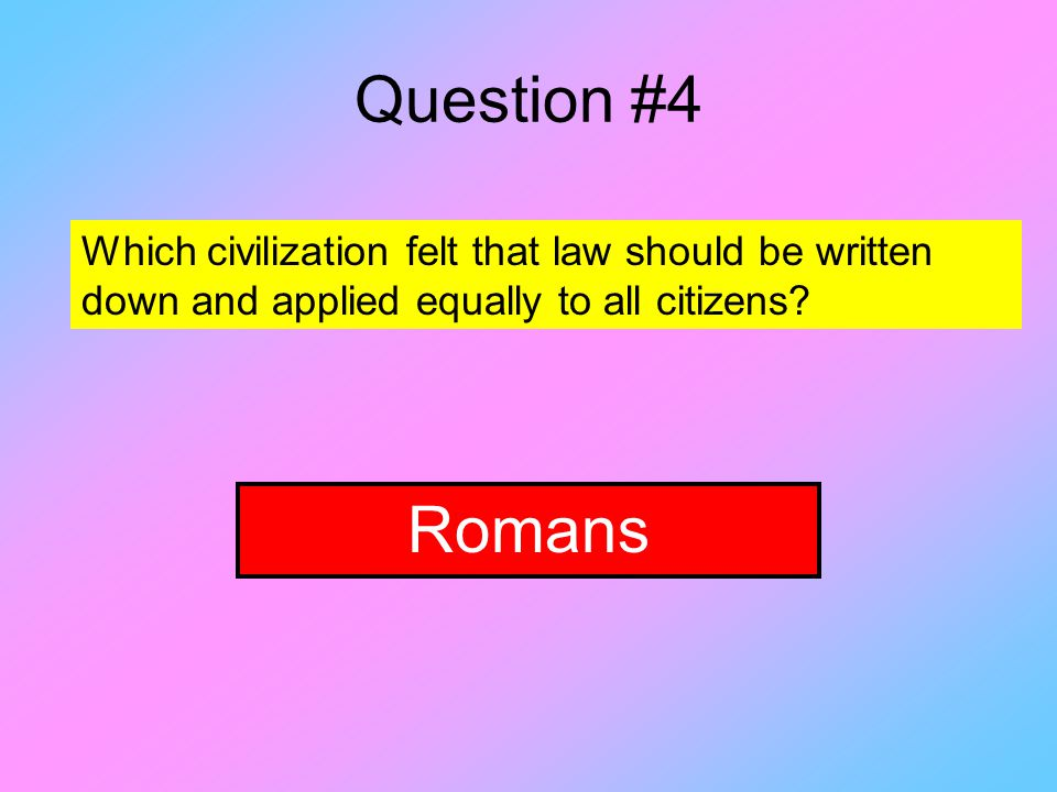 Question #4 Which civilization felt that law should be written down and applied equally to all citizens.