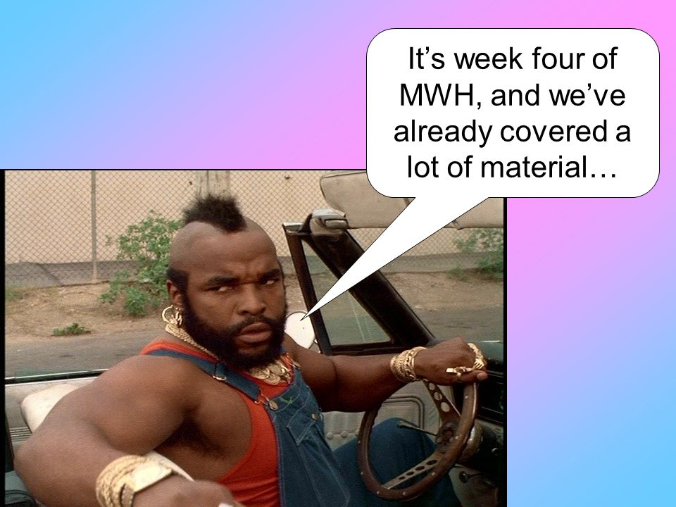 It's week four of MWH, and we've already covered a lot of material…