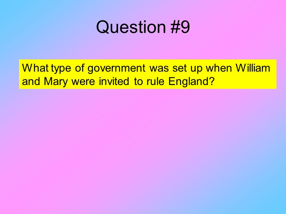 Question #9 What type of government was set up when William and Mary were invited to rule England