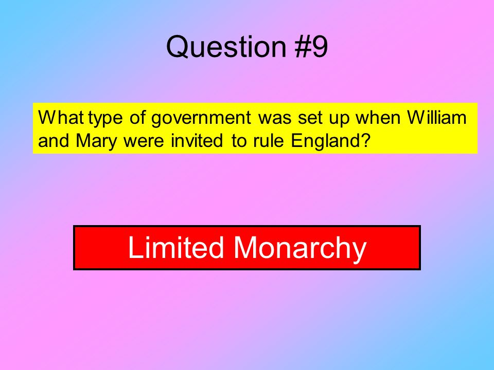 Question #9 What type of government was set up when William and Mary were invited to rule England.
