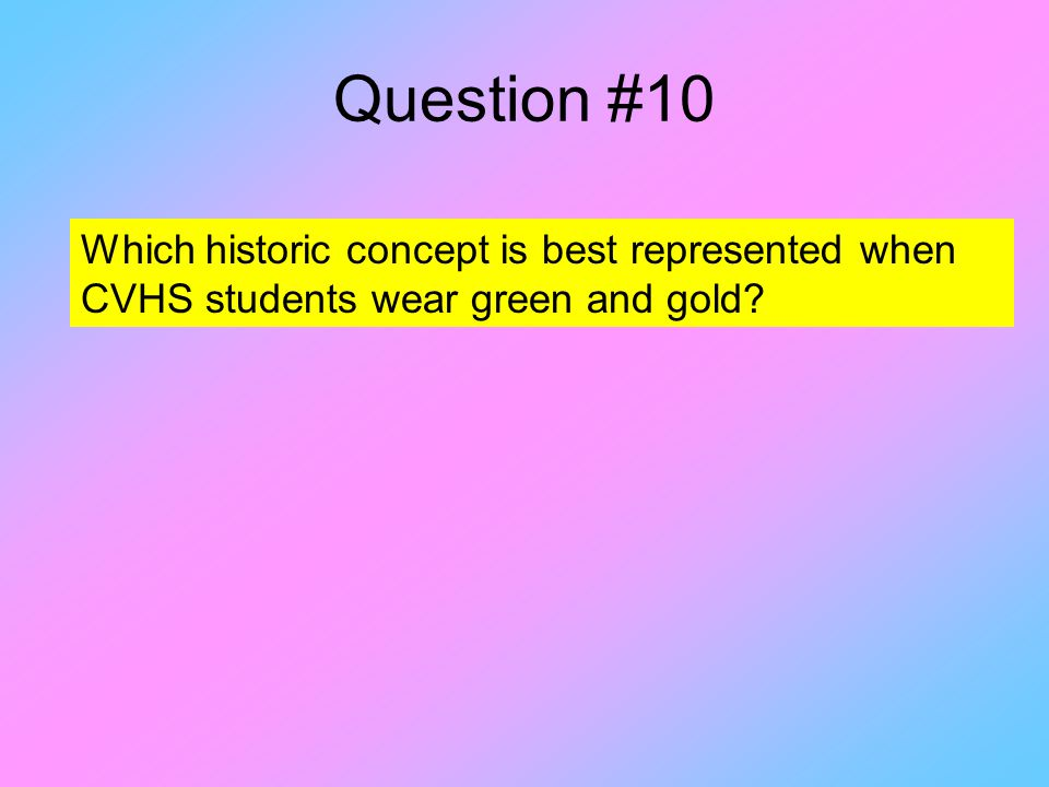 Question #10 Which historic concept is best represented when CVHS students wear green and gold