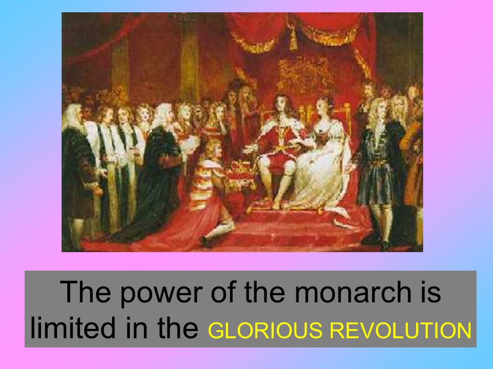 The power of the monarch is limited in the GLORIOUS REVOLUTION