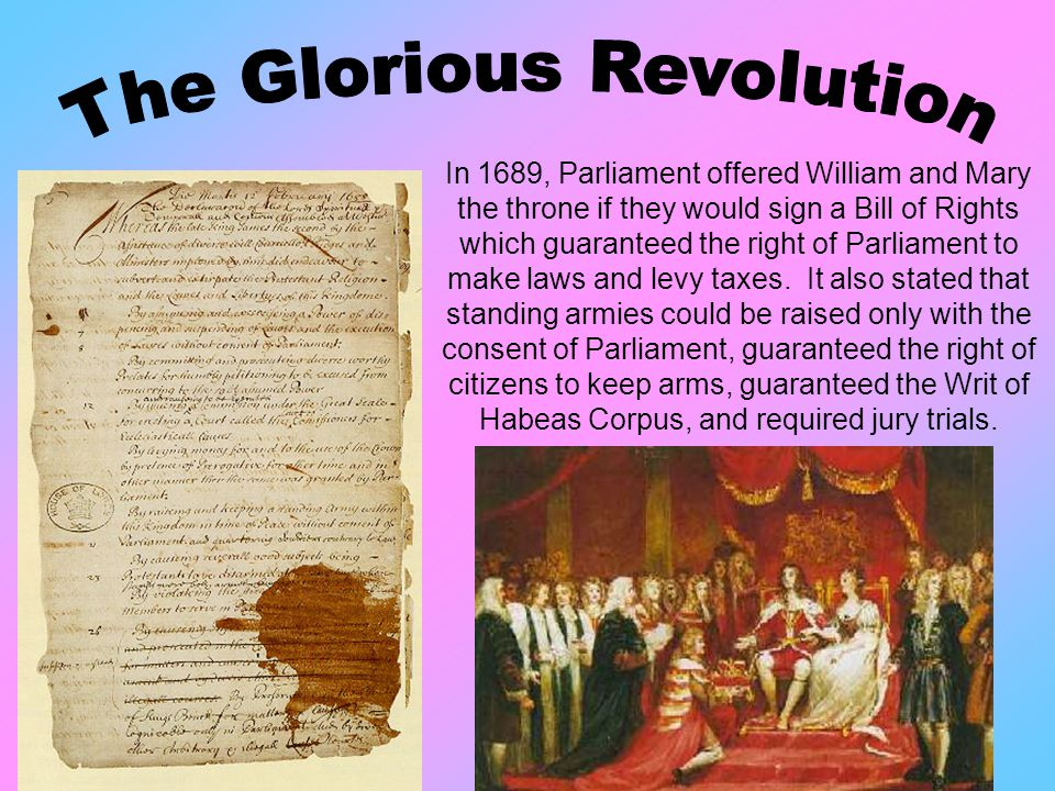 In 1689, Parliament offered William and Mary the throne if they would sign a Bill of Rights which guaranteed the right of Parliament to make laws and levy taxes.