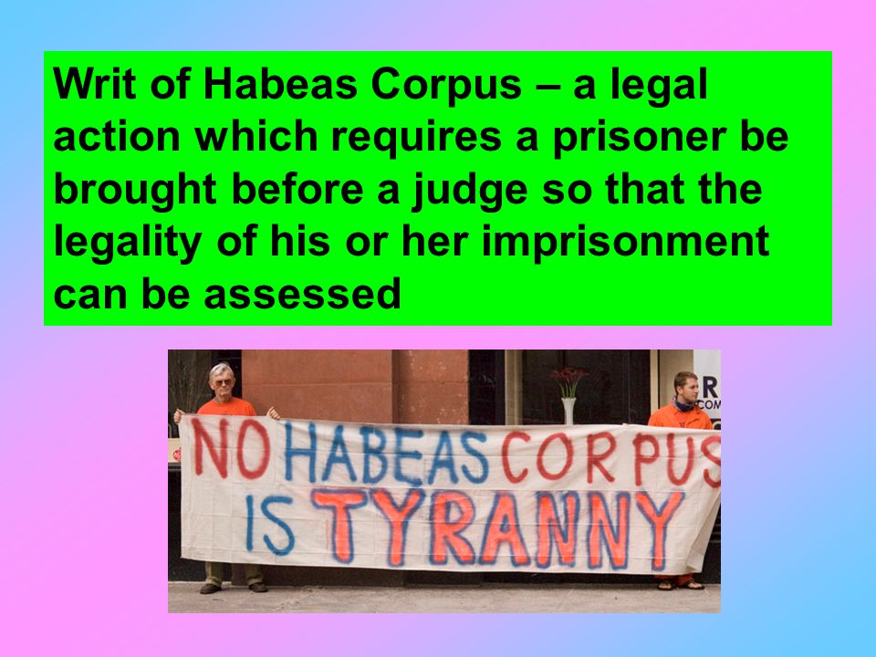 Writ of Habeas Corpus – a legal action which requires a prisoner be brought before a judge so that the legality of his or her imprisonment can be assessed