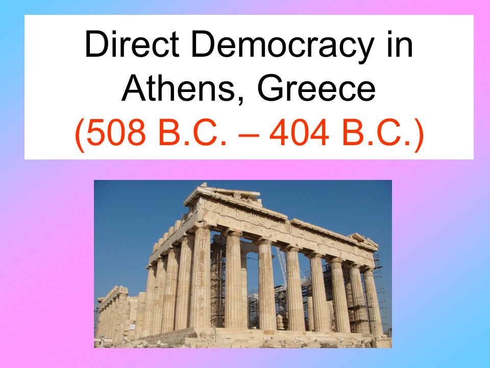 Direct Democracy in Athens, Greece (508 B.C. – 404 B.C.)