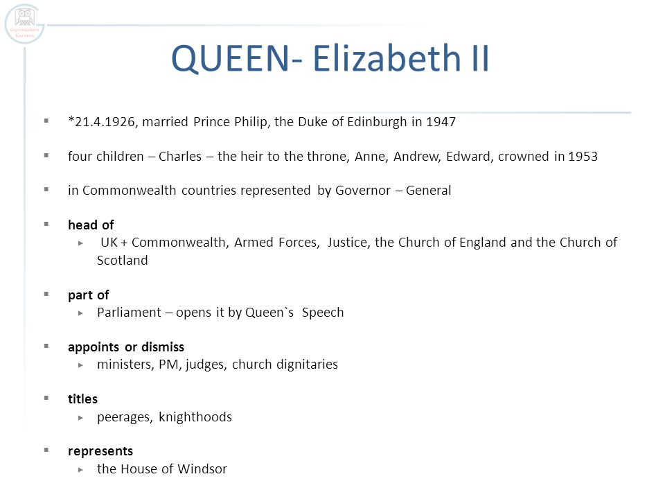 QUEEN- Elizabeth II  *21.4.1926, married Prince Philip, the Duke of Edinburgh in 1947  four children – Charles – the heir to the throne, Anne, Andrew, Edward, crowned in 1953  in Commonwealth countries represented by Governor – General  head of  UK + Commonwealth, Armed Forces, Justice, the Church of England and the Church of Scotland  part of  Parliament – opens it by Queen`s Speech  appoints or dismiss  ministers, PM, judges, church dignitaries  titles  peerages, knighthoods  represents  the House of Windsor