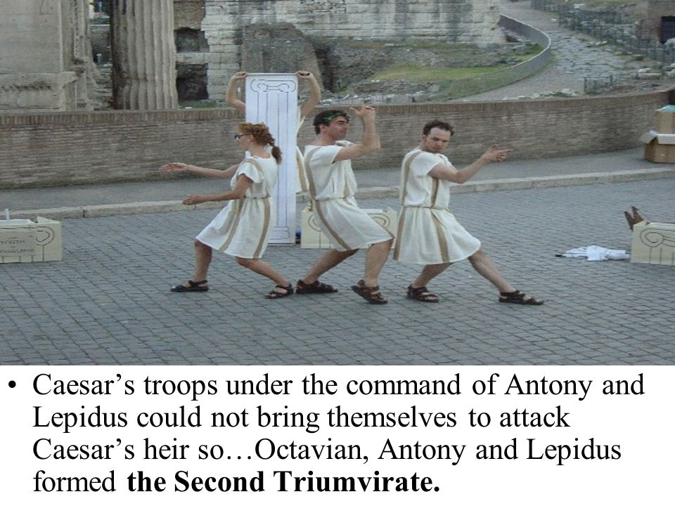 Caesar's troops under the command of Antony and Lepidus could not bring themselves to attack Caesar's heir so…Octavian, Antony and Lepidus formed the Second Triumvirate.