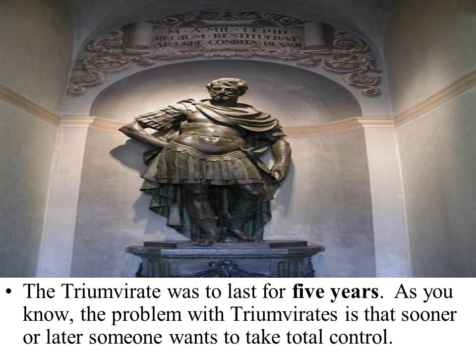 The Triumvirate was to last for five years. As you know, the problem with Triumvirates is that sooner or later someone wants to take total control.